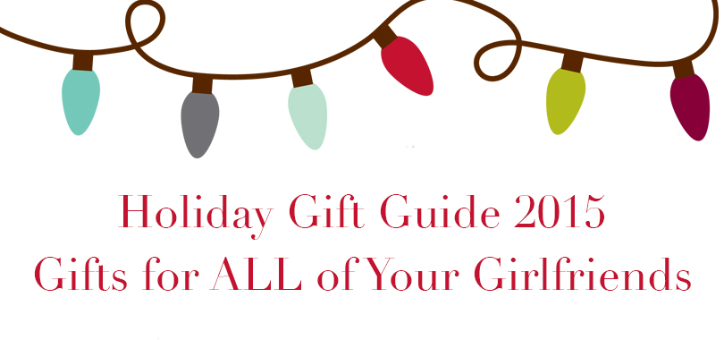 Holiday 2015 Gift Guide | For ALL Your Girlfriends